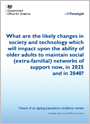 What are the likely changes in society and technology which will impact upon the ability of older adults to maintain social (extra-familial) networks of support now, in 2025 and in 2040?